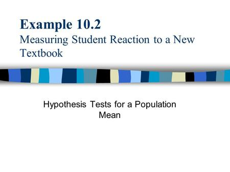 Example 10.2 Measuring Student Reaction to a New Textbook Hypothesis Tests for a Population Mean.