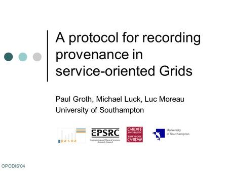 OPODIS'04 A protocol for recording provenance in service-oriented Grids Paul Groth, Michael Luck, Luc Moreau University of Southampton.