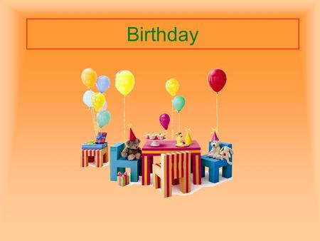 Birthday. Your birthday is the day when you were born.