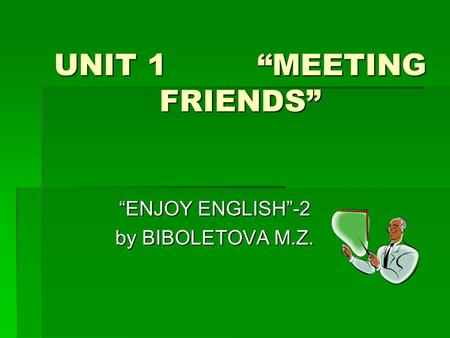 "UNIT 1 ""MEETING FRIENDS"" ""ENJOY ENGLISH""-2 by BIBOLETOVA M.Z."