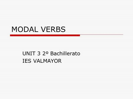 MODAL VERBS UNIT 3 2º Bachillerato IES VALMAYOR. OUTLINE  GENERAL FEATURES  MODAL VERBS/SEMI MODALS Different meanings and uses.