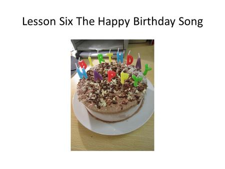 Lesson Six The Happy Birthday Song. Q1: Which song is the most popular one in English? Q2: When was the song written? Q3: Who wrote the song?