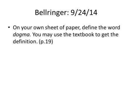 Bellringer: 9/24/14 On your own sheet of paper, define the word dogma. You may use the textbook to get the definition. (p.19)