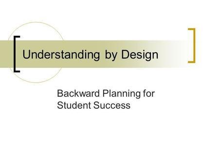 Understanding by Design Backward Planning for Student Success.