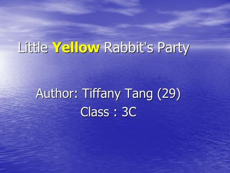 Little Yellow Rabbit ' s Party Author: Tiffany Tang (29) Class : 3C.