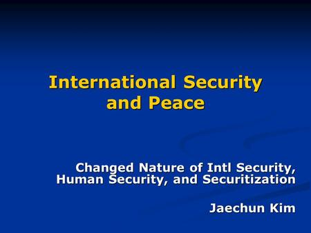 International Security and Peace Changed Nature of Intl Security, Human Security, and Securitization Jaechun Kim.