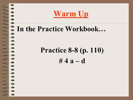 Warm Up In the Practice Workbook… Practice 8-8 (p. 110) # 4 a – d.