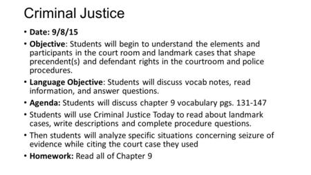 Criminal Justice Date: 9/8/15 Objective: Students will begin to understand the elements and participants in the court room and landmark cases that shape.