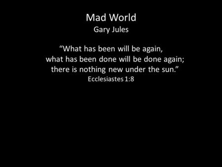 "Mad World Gary Jules ""What has been will be again, what has been done will be done again; what has been done will be done again; there is nothing new under."
