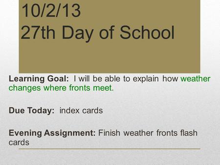10/2/13 27th Day of School Learning Goal: I will be able to explain how weather changes where fronts meet. Due Today: index cards Evening Assignment: Finish.