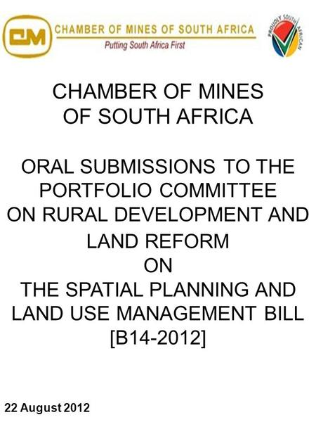 CHAMBER OF MINES OF SOUTH AFRICA ORAL SUBMISSIONS TO THE PORTFOLIO COMMITTEE ON RURAL DEVELOPMENT AND LAND REFORM ON THE SPATIAL PLANNING AND LAND USE.