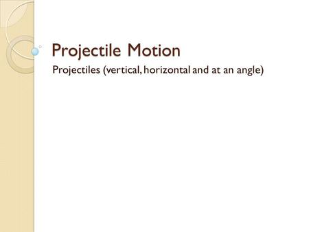 Projectile Motion Projectiles (vertical, horizontal and at an angle)
