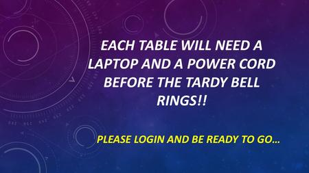 EACH TABLE WILL NEED A LAPTOP AND A POWER CORD BEFORE THE TARDY BELL RINGS!! PLEASE LOGIN AND BE READY TO GO…