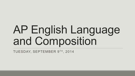 AP English Language and Composition TUESDAY, SEPTEMBER 9 TH, 2014.