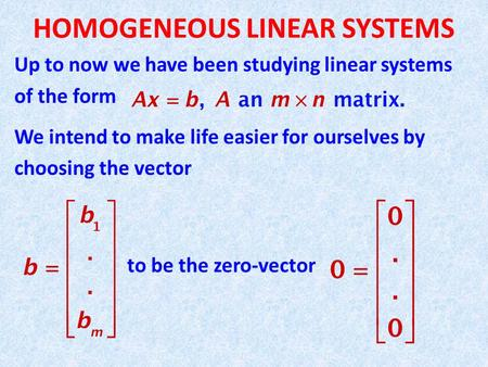 HOMOGENEOUS LINEAR SYSTEMS Up to now we have been studying linear systems of the form We intend to make life easier for ourselves by choosing the vector.