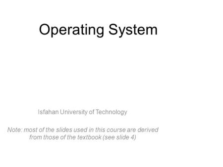 Operating System Isfahan University of Technology Note: most of the slides used in this course are derived from those of the textbook (see slide 4)