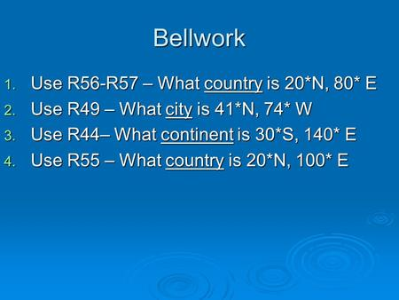 Bellwork 1. Use R56-R57 – What country is 20*N, 80* E 2. Use R49 – What city is 41*N, 74* W 3. Use R44– What continent is 30*S, 140* E 4. Use R55 – What.