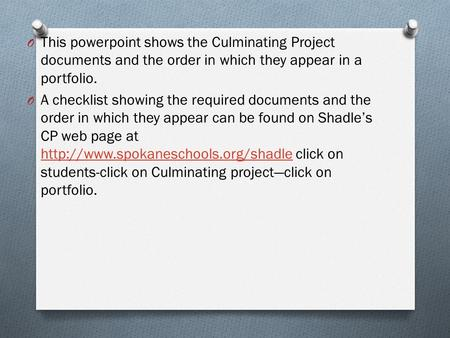 O This powerpoint shows the Culminating Project documents and the order in which they appear in a portfolio. O A checklist showing the required documents.