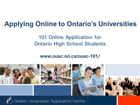 Applying Online to Ontario's Universities 101 Online Application for Ontario High School Students www.ouac.on.ca/ouac-101 /