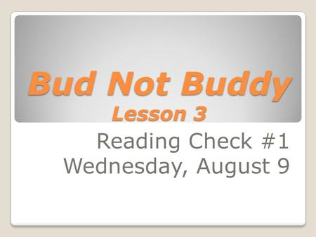 Bud Not Buddy Lesson 3 Reading Check #1 Wednesday, August 9.