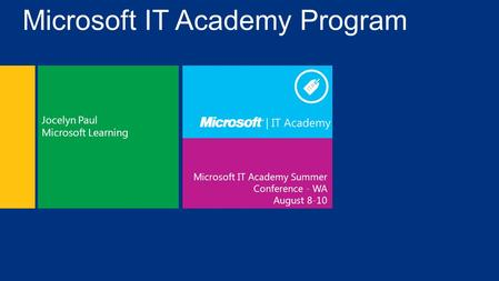 Microsoft IT Academy Summer Conference - WA August 8-10 Jocelyn Paul Microsoft Learning Microsoft IT Academy Program.