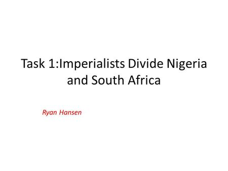 Task 1:Imperialists Divide Nigeria and South Africa Ryan Hansen.