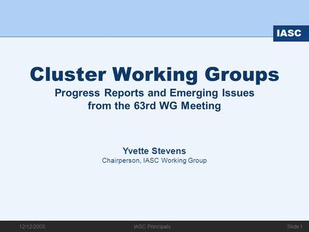12/12/2005 IASC IASC Principals Slide 1 Cluster Working Groups Progress Reports and Emerging Issues from the 63rd WG Meeting Yvette Stevens Chairperson,