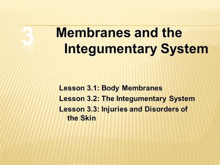 Lesson 3.1: Body Membranes Lesson 3.2: The Integumentary System Lesson 3.3: Injuries and Disorders of the Skin Membranes and the Integumentary System.