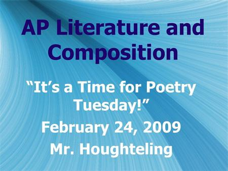 "AP Literature and Composition ""It's a Time for Poetry Tuesday!"" February 24, 2009 Mr. Houghteling ""It's a Time for Poetry Tuesday!"" February 24, 2009 Mr."