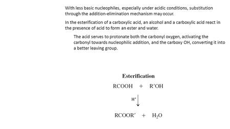 With less basic nucleophiles, especially under acidic conditions, substitution through the addition-elimination mechanism may occur. In the esterification.