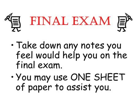 FINAL EXAM Take down any notes you feel would help you on the final exam. You may use ONE SHEET of paper to assist you.