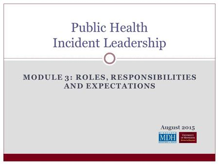 August 2015 MODULE 3: ROLES, RESPONSIBILITIES AND EXPECTATIONS Public Health Incident Leadership.