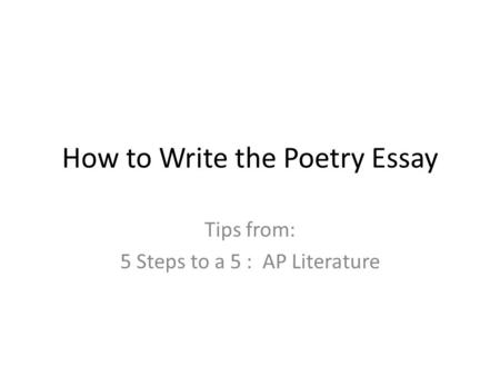 How to Write the Poetry Essay Tips from: 5 Steps to a 5 : AP Literature.