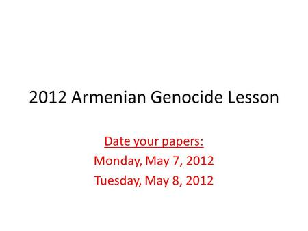 2012 Armenian Genocide Lesson Date your papers: Monday, May 7, 2012 Tuesday, May 8, 2012.
