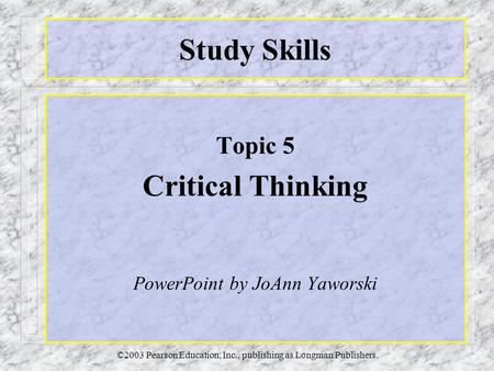 ©2003 Pearson Education, Inc., publishing as Longman Publishers. Study Skills Topic 5 Critical Thinking PowerPoint by JoAnn Yaworski.