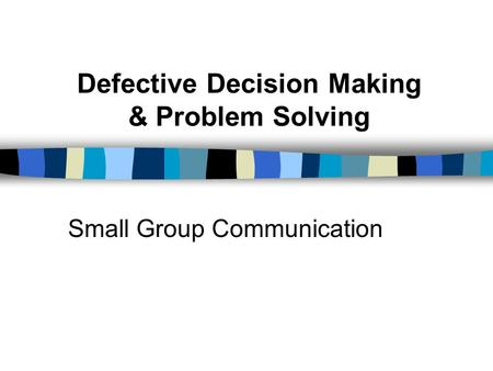 Defective Decision Making & Problem Solving Small Group Communication.