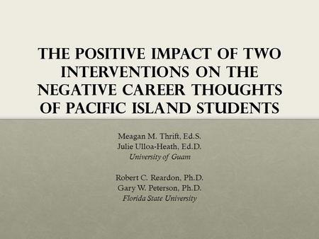 The Positive impact of two interventions on the negative career thoughts of pacific island students Meagan M. Thrift, Ed.S. Julie Ulloa-Heath, Ed.D. University.