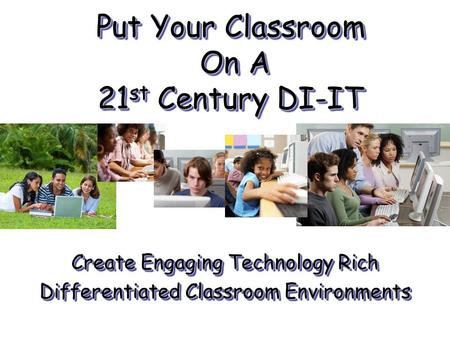 Put Your Classroom On A 21 st Century DI-IT Create Engaging Technology Rich Differentiated Classroom Environments Create Engaging Technology Rich Differentiated.
