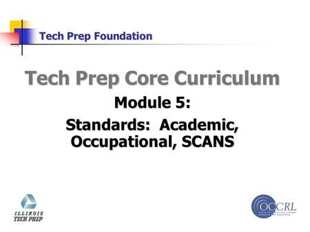 Tech Prep Foundation Tech Prep Core Curriculum Module 5: Standards: Academic, Occupational, SCANS.