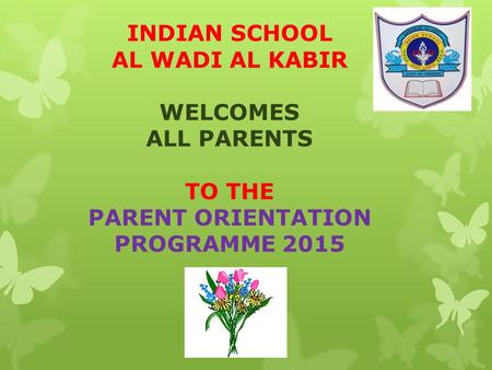 INDIAN SCHOOL AL WADI AL KABIR WELCOMES ALL PARENTS TO THE PARENT ORIENTATION PROGRAMME 2015.