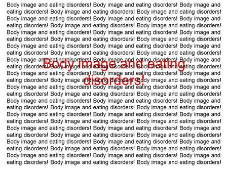 Body image and eating disorders! Body image and eating disorders! Body image and eating disorders! Body image and eating disorders! Body image and eating.