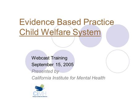 Evidence Based Practice Child Welfare System Webcast Training September 15, 2005 Presented by California Institute for Mental Health.
