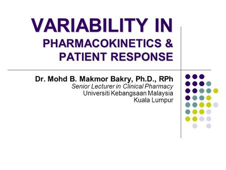 VARIABILITY IN PHARMACOKINETICS & PATIENT RESPONSE Dr. Mohd B. Makmor Bakry, Ph.D., RPh Senior Lecturer in Clinical Pharmacy Universiti Kebangsaan Malaysia.