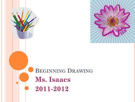 B EGINNING D RAWING Ms. Isaacs 2011-2012. C OURSE D ESCRIPTION / O BJECTIVE : The Goal of this course is for students to explore their artistic ideas.