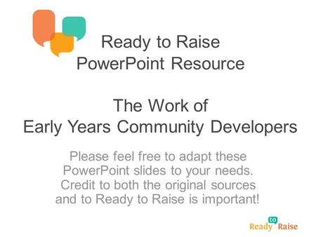 Ready to Raise PowerPoint Resource The Work of Early Years Community Developers Please feel free to adapt these PowerPoint slides to your needs. Credit.