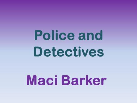 Police and Detectives Maci Barker. Detectives use footprint lifters, handcuffs, Notebook Computers, Physilocial Recorders, and Surveillance Video or audio.