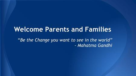 "Welcome Parents and Families ""Be the Change you want to see in the world"" - Mahatma Gandhi."