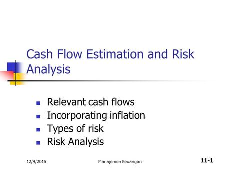 11-1 Cash Flow Estimation and Risk Analysis Relevant cash flows Incorporating inflation Types of risk Risk Analysis 12/4/2015Manajemen Keuangan.