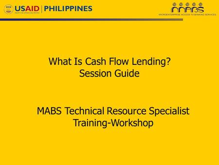 What Is Cash Flow Lending? Session Guide MABS Technical Resource Specialist Training-Workshop.