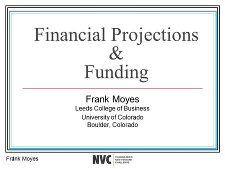 Financial Projections & Funding Frank Moyes Leeds College of Business University of Colorado Boulder, Colorado Frank Moyes1.